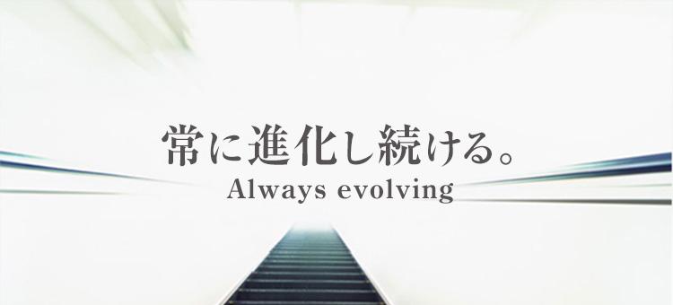 常に進化し続ける。Always evolving